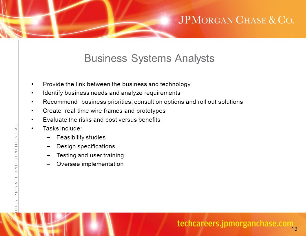 Confidential - JPMorganChase Proprietary Information S T R I C T L Y P R I V A T E A N D C O N F I D E N T I A L Business Systems Analysts Provide the link between the business and technology Identify business needs and analyze requirements Recommend business priorities, consult on options and roll out solutions Create real-time wire frames and prototypes Evaluate the risks and cost versus benefits Tasks include: –Feasibility studies –Design specifications –Testing and user training –Oversee implementation 19