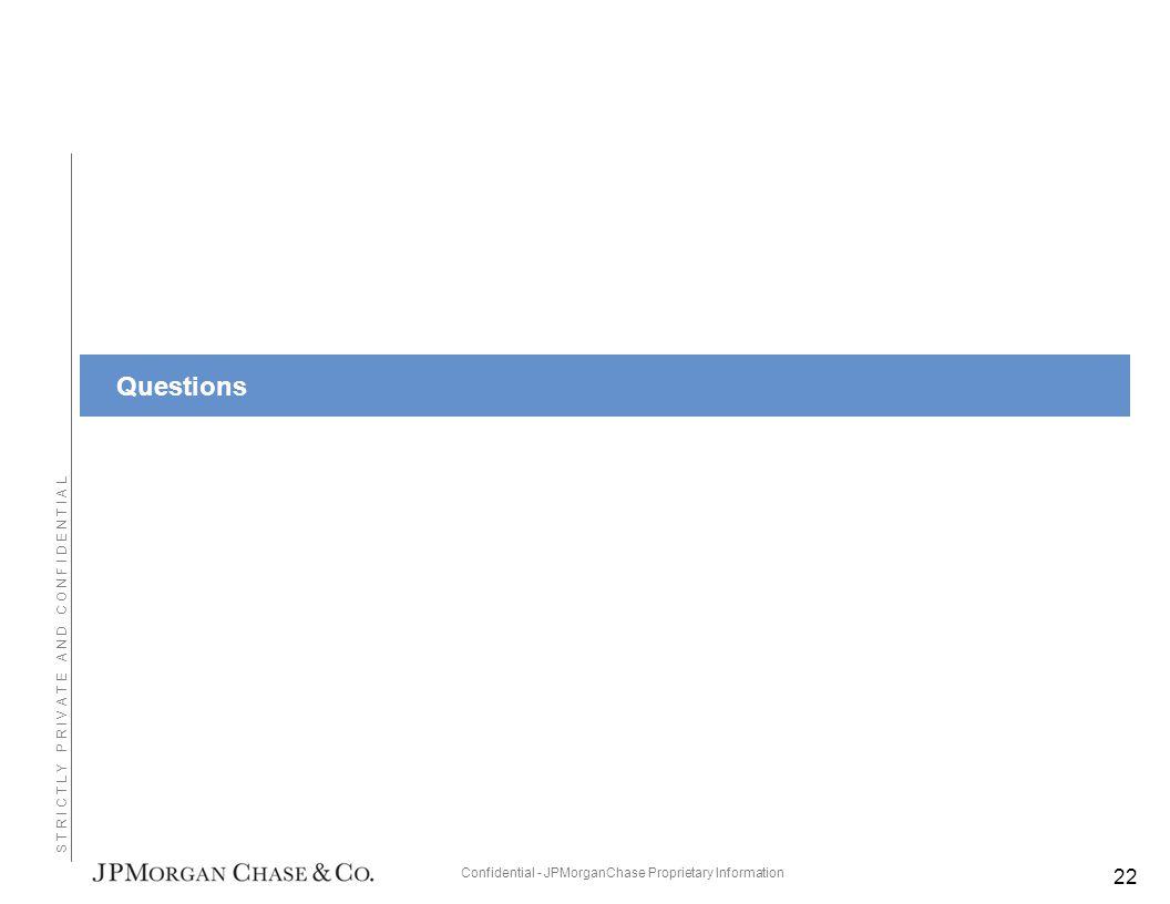 Confidential - JPMorganChase Proprietary Information S T R I C T L Y P R I V A T E A N D C O N F I D E N T I A L Questions 22