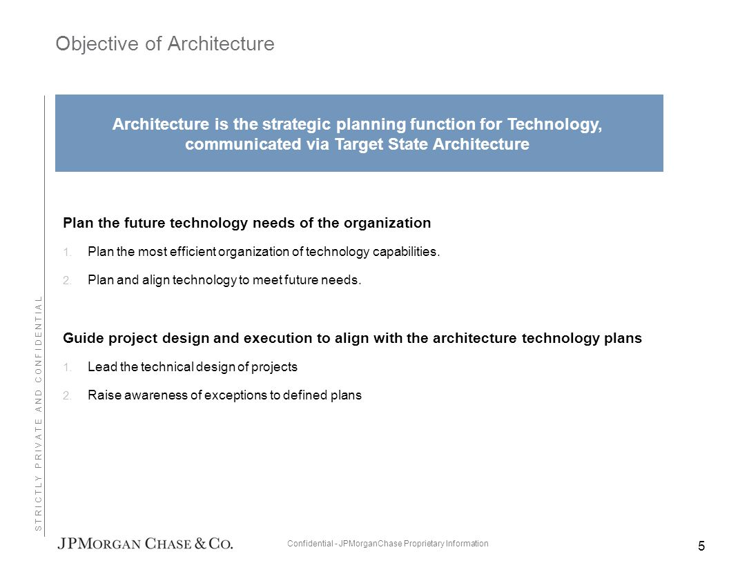 Confidential - JPMorganChase Proprietary Information S T R I C T L Y P R I V A T E A N D C O N F I D E N T I A L Objective of Architecture Plan the future technology needs of the organization 1.