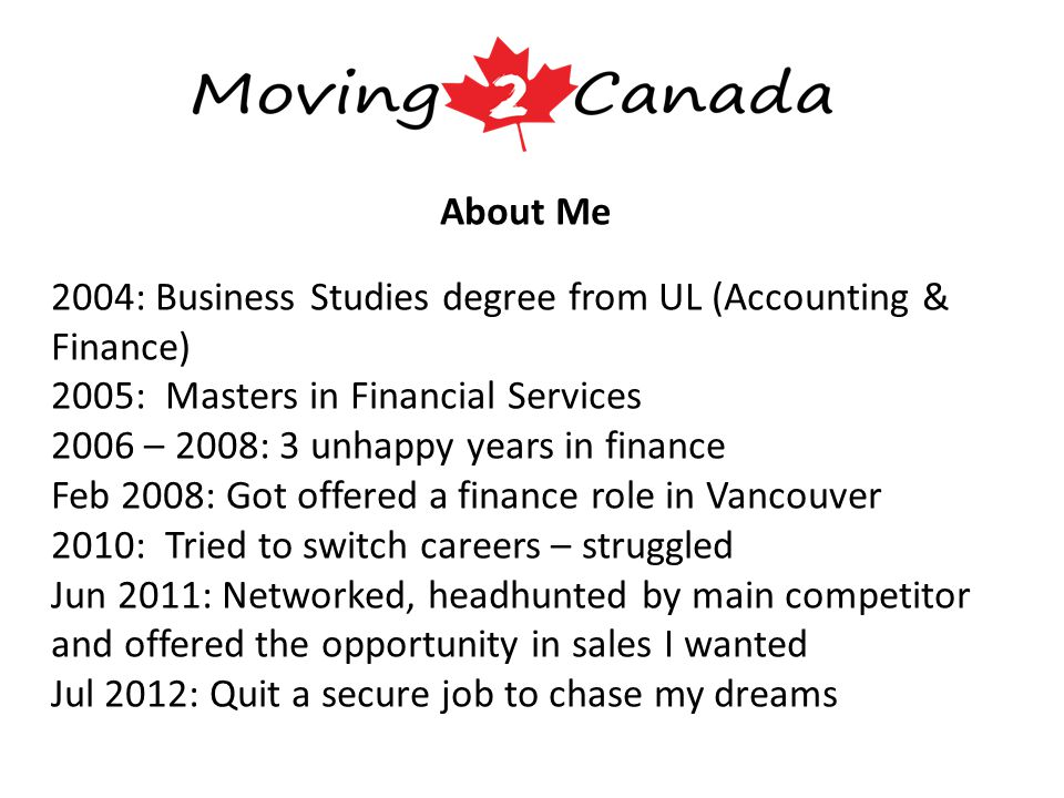 About Me 2004: Business Studies degree from UL (Accounting & Finance) 2005: Masters in Financial Services 2006 – 2008: 3 unhappy years in finance Feb 2008: Got offered a finance role in Vancouver 2010: Tried to switch careers – struggled Jun 2011: Networked, headhunted by main competitor and offered the opportunity in sales I wanted Jul 2012: Quit a secure job to chase my dreams