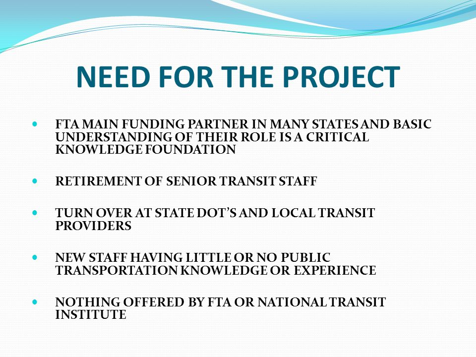 NEED FOR THE PROJECT FTA MAIN FUNDING PARTNER IN MANY STATES AND BASIC UNDERSTANDING OF THEIR ROLE IS A CRITICAL KNOWLEDGE FOUNDATION RETIREMENT OF SENIOR TRANSIT STAFF TURN OVER AT STATE DOT'S AND LOCAL TRANSIT PROVIDERS NEW STAFF HAVING LITTLE OR NO PUBLIC TRANSPORTATION KNOWLEDGE OR EXPERIENCE NOTHING OFFERED BY FTA OR NATIONAL TRANSIT INSTITUTE