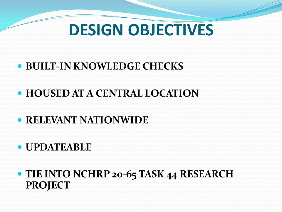 DESIGN OBJECTIVES BUILT-IN KNOWLEDGE CHECKS HOUSED AT A CENTRAL LOCATION RELEVANT NATIONWIDE UPDATEABLE TIE INTO NCHRP 20-65 TASK 44 RESEARCH PROJECT