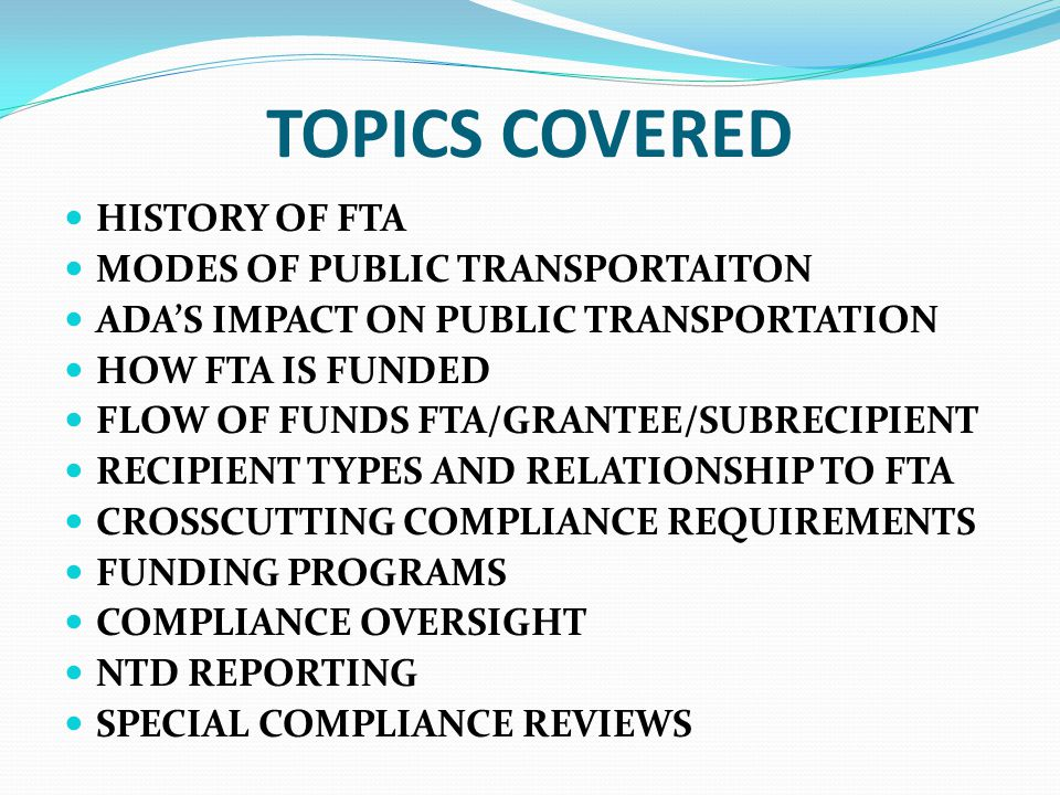 TOPICS COVERED HISTORY OF FTA MODES OF PUBLIC TRANSPORTAITON ADA'S IMPACT ON PUBLIC TRANSPORTATION HOW FTA IS FUNDED FLOW OF FUNDS FTA/GRANTEE/SUBRECIPIENT RECIPIENT TYPES AND RELATIONSHIP TO FTA CROSSCUTTING COMPLIANCE REQUIREMENTS FUNDING PROGRAMS COMPLIANCE OVERSIGHT NTD REPORTING SPECIAL COMPLIANCE REVIEWS
