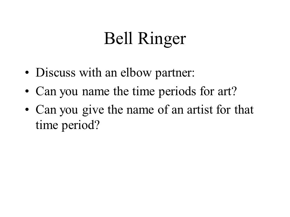 Bell Ringer Discuss with an elbow partner: Can you name the time periods for art.