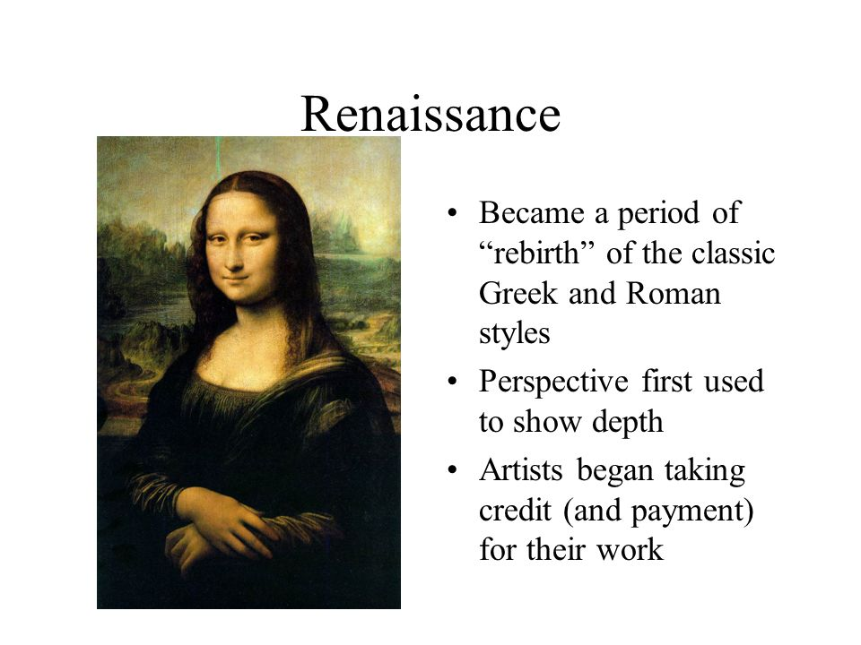 Renaissance Became a period of rebirth of the classic Greek and Roman styles Perspective first used to show depth Artists began taking credit (and payment) for their work