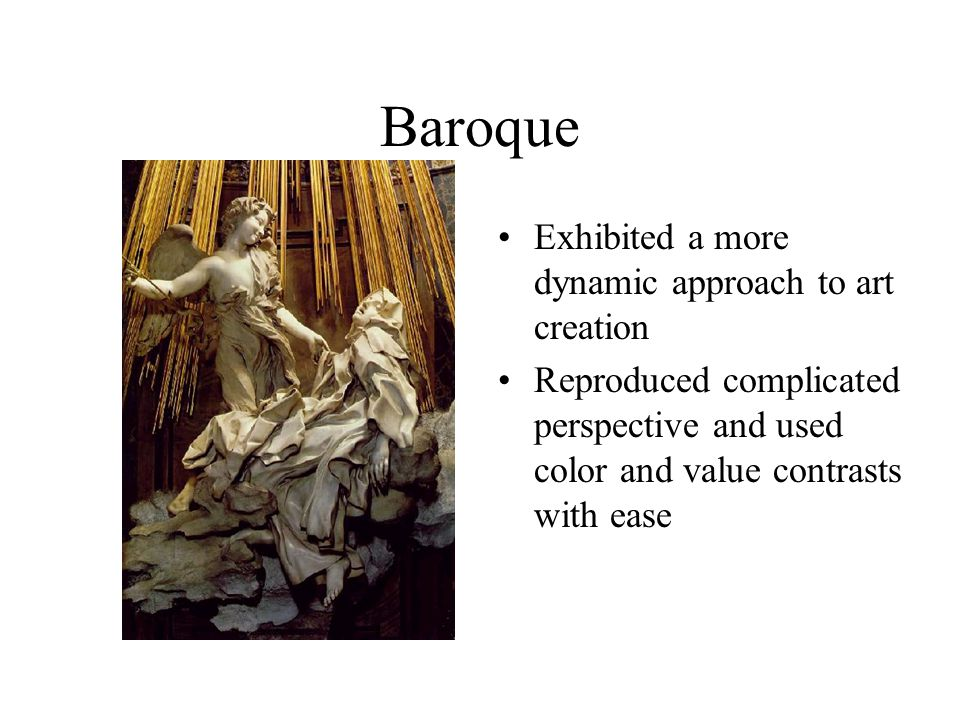 Baroque Exhibited a more dynamic approach to art creation Reproduced complicated perspective and used color and value contrasts with ease