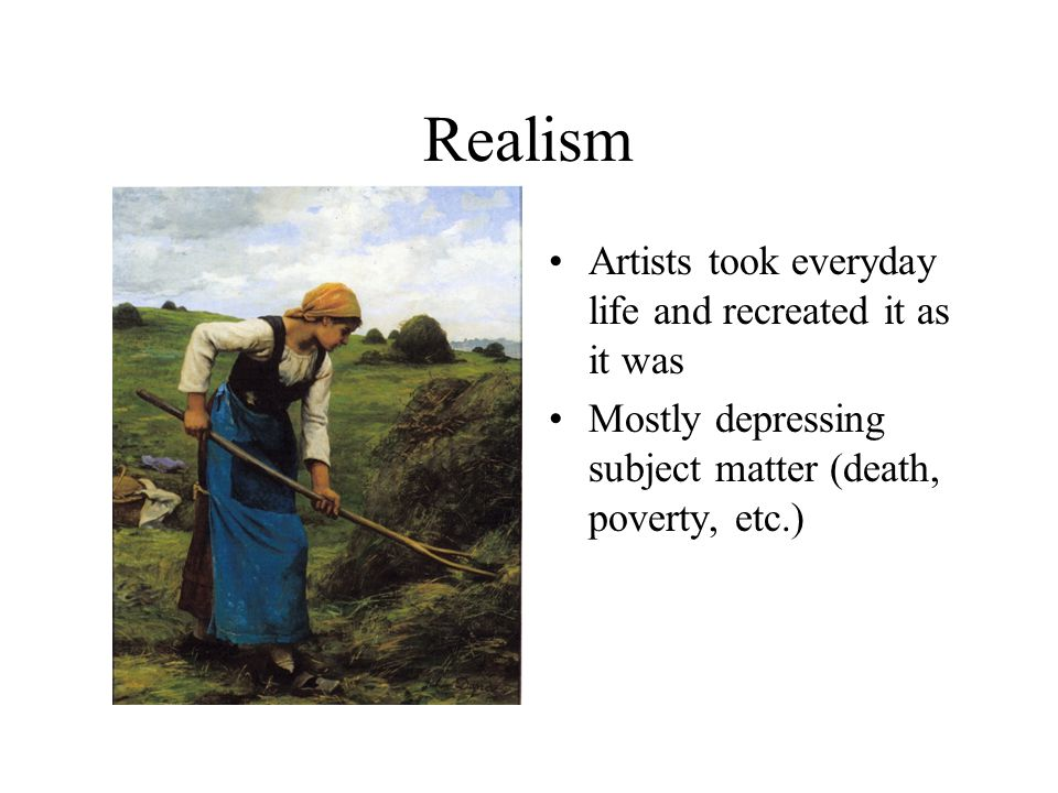 Realism Artists took everyday life and recreated it as it was Mostly depressing subject matter (death, poverty, etc.)