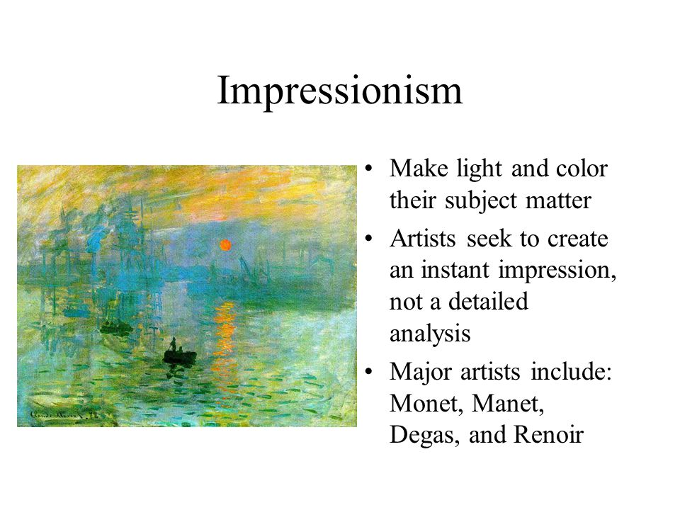 Impressionism Make light and color their subject matter Artists seek to create an instant impression, not a detailed analysis Major artists include: Monet, Manet, Degas, and Renoir