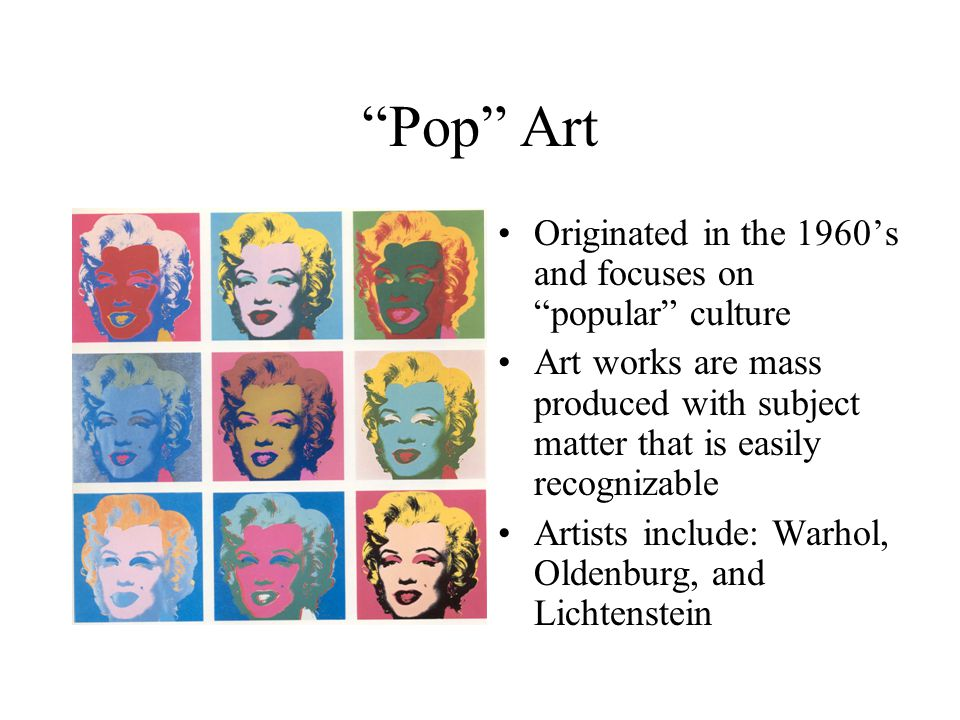 Pop Art Originated in the 1960's and focuses on popular culture Art works are mass produced with subject matter that is easily recognizable Artists include: Warhol, Oldenburg, and Lichtenstein