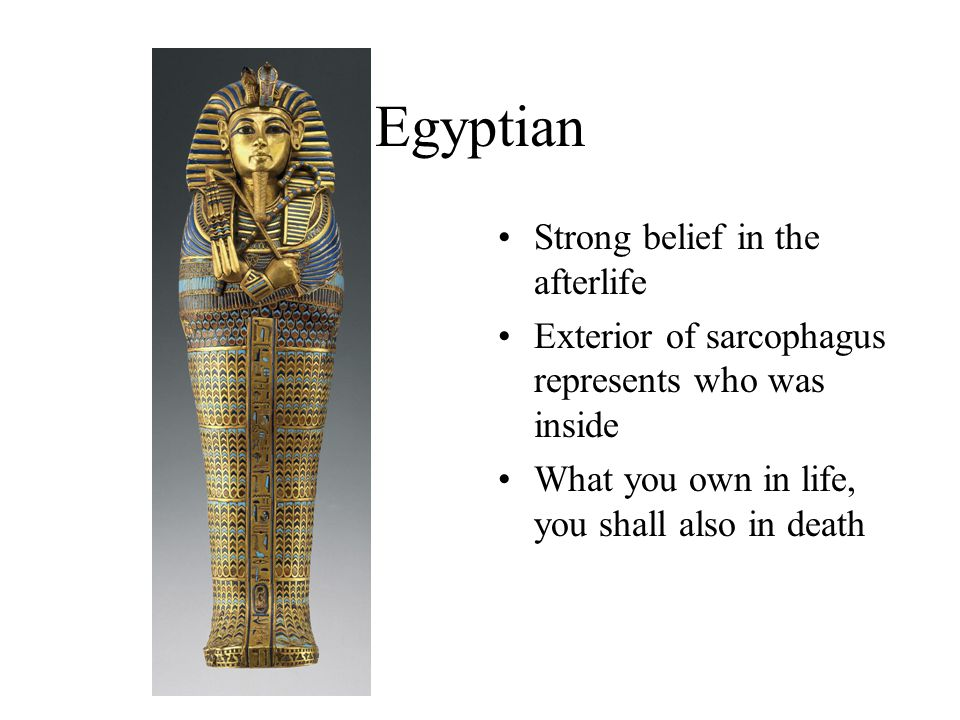 Egyptian Strong belief in the afterlife Exterior of sarcophagus represents who was inside What you own in life, you shall also in death