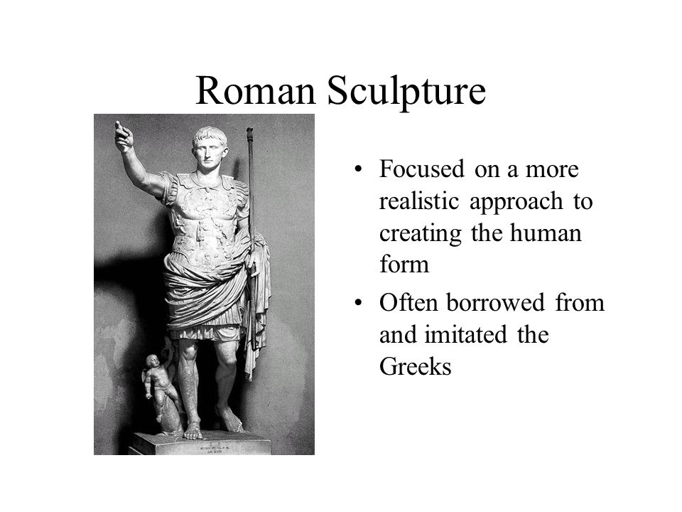 Roman Sculpture Focused on a more realistic approach to creating the human form Often borrowed from and imitated the Greeks