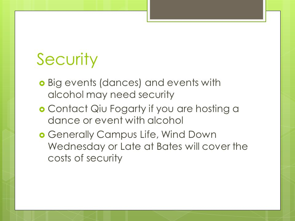 Security  Big events (dances) and events with alcohol may need security  Contact Qiu Fogarty if you are hosting a dance or event with alcohol  Gene