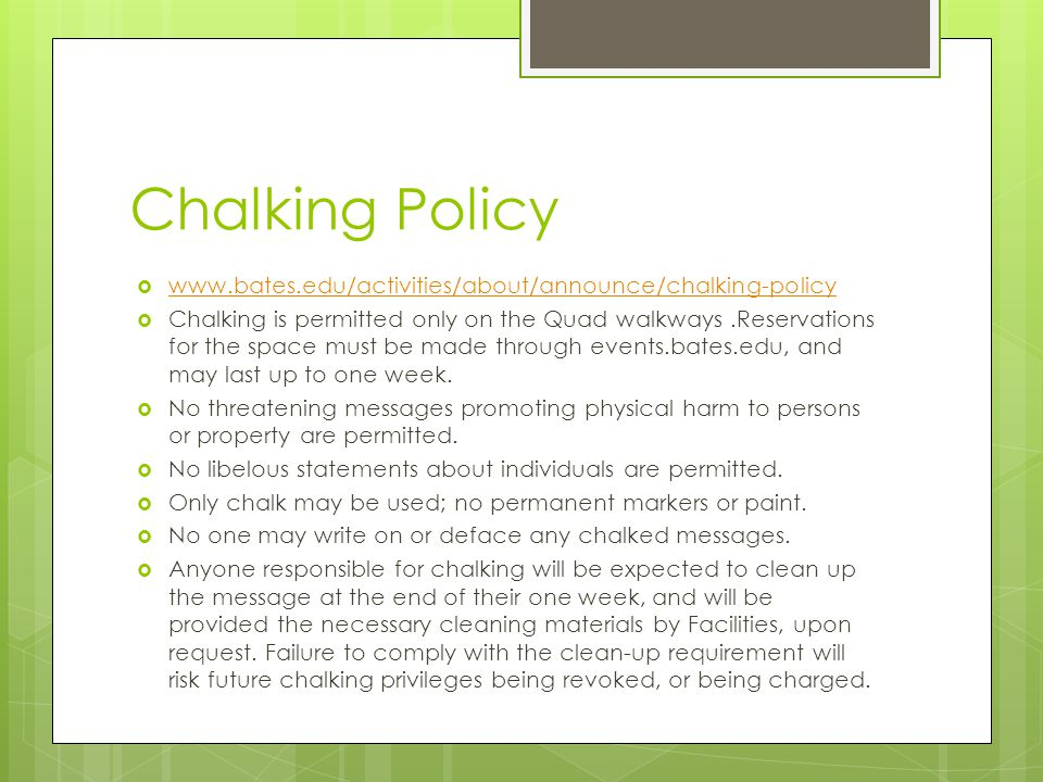 Chalking Policy  www.bates.edu/activities/about/announce/chalking-policy www.bates.edu/activities/about/announce/chalking-policy  Chalking is permitted only on the Quad walkways.Reservations for the space must be made through events.bates.edu, and may last up to one week.