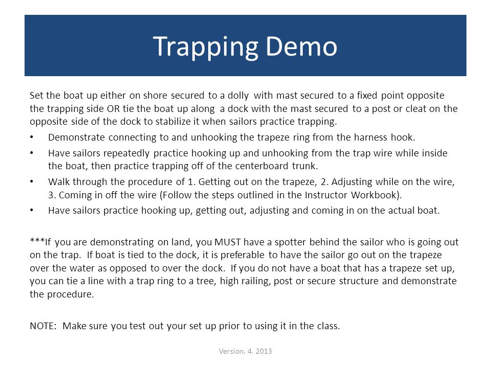 Trapping Demo Set the boat up either on shore secured to a dolly with mast secured to a fixed point opposite the trapping side OR tie the boat up along a dock with the mast secured to a post or cleat on the opposite side of the dock to stabilize it when sailors practice trapping.