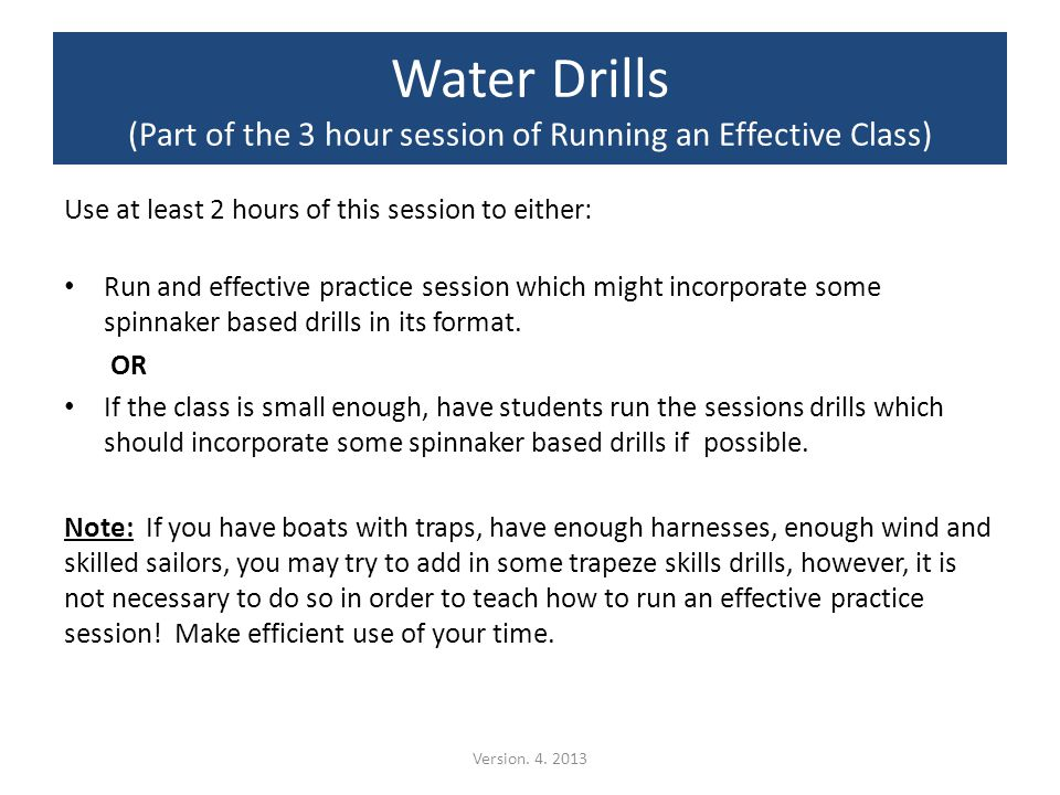 Water Drills (Part of the 3 hour session of Running an Effective Class) Use at least 2 hours of this session to either: Run and effective practice session which might incorporate some spinnaker based drills in its format.