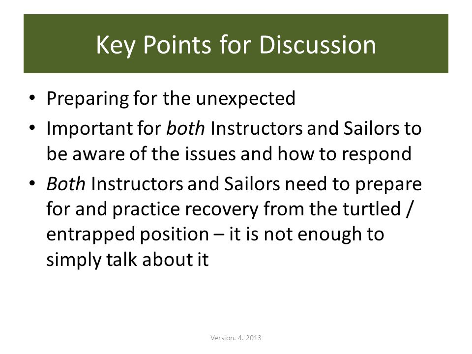 Preparing for the unexpected Important for both Instructors and Sailors to be aware of the issues and how to respond Both Instructors and Sailors need to prepare for and practice recovery from the turtled / entrapped position – it is not enough to simply talk about it Key Points for Discussion Version.