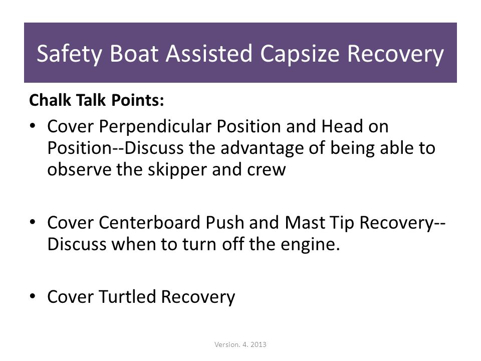 Chalk Talk Points: Cover Perpendicular Position and Head on Position--Discuss the advantage of being able to observe the skipper and crew Cover Centerboard Push and Mast Tip Recovery-- Discuss when to turn off the engine.