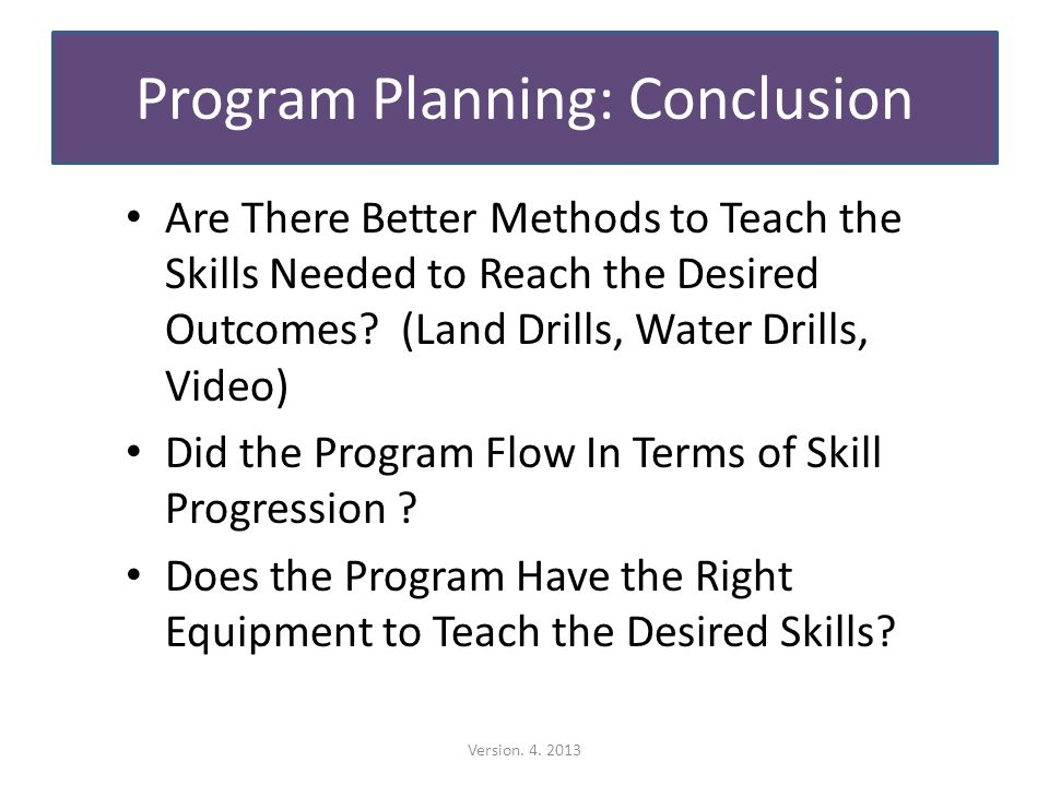 Program Planning: Conclusion Are There Better Methods to Teach the Skills Needed to Reach the Desired Outcomes.