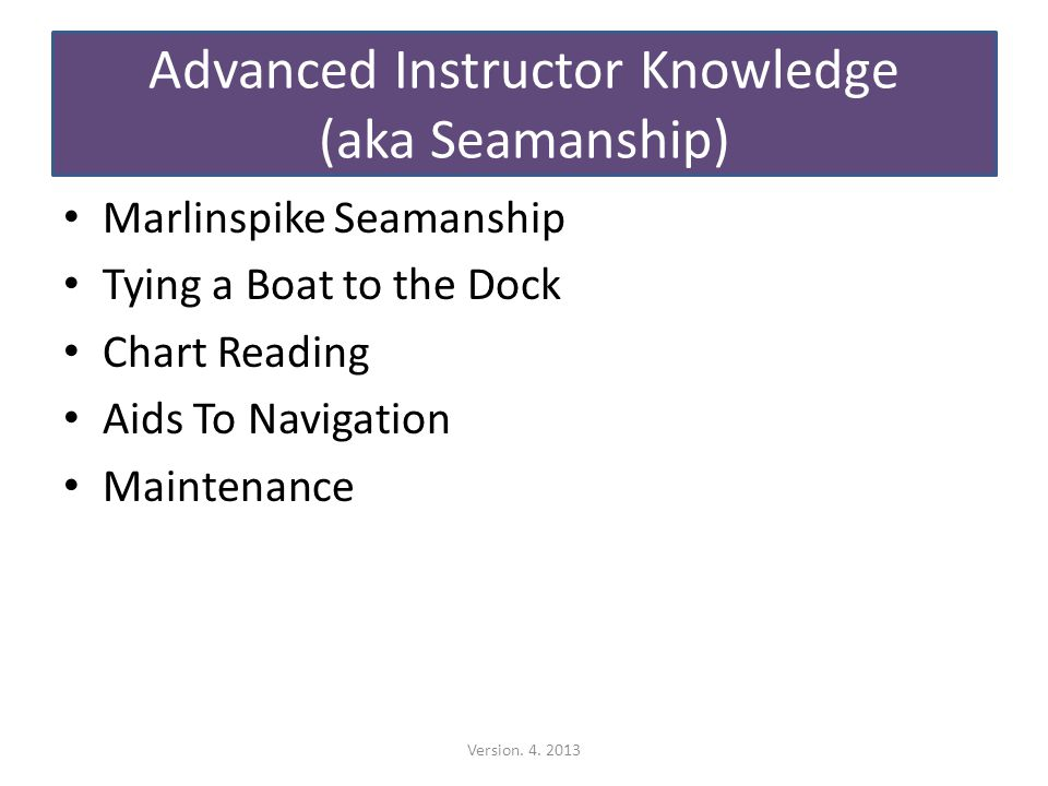 Advanced Instructor Knowledge (aka Seamanship) Marlinspike Seamanship Tying a Boat to the Dock Chart Reading Aids To Navigation Maintenance Version.