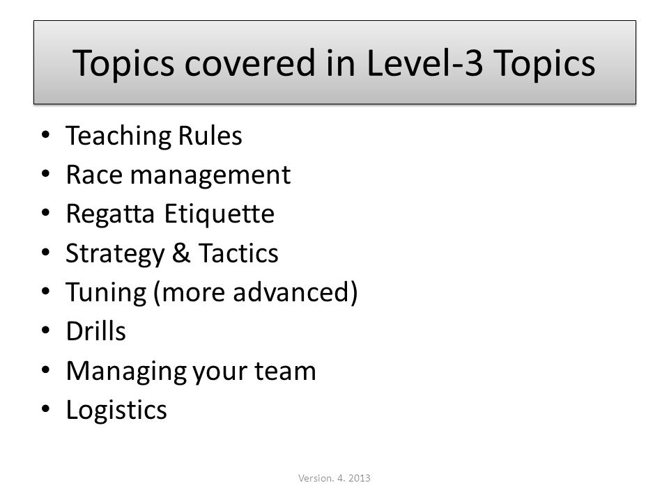 Topics covered in Level-3 Topics Teaching Rules Race management Regatta Etiquette Strategy & Tactics Tuning (more advanced) Drills Managing your team Logistics Version.