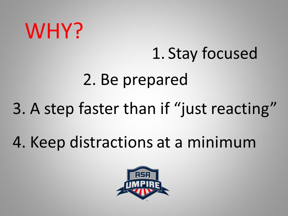 """WHY? 1.Stay focused 2. Be prepared 3. A step faster than if """"just reacting"""" 4. Keep distractions at a minimum"""