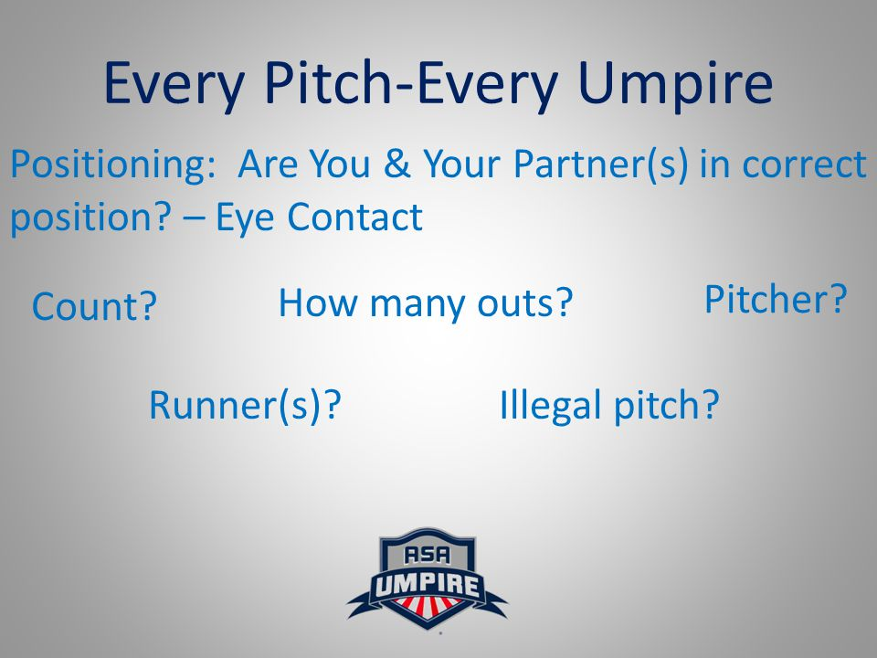 Every Pitch-Every Umpire Positioning: Are You & Your Partner(s) in correct position? – Eye Contact How many outs? Count? Illegal pitch? Pitcher? Runne