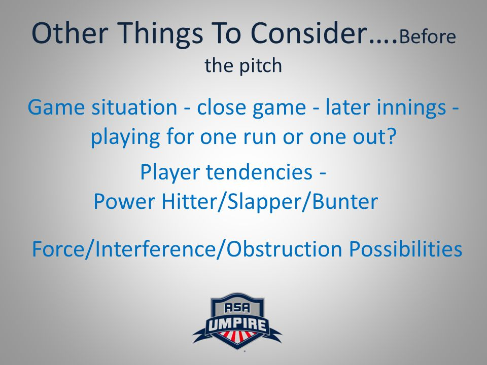 Other Things To Consider…. Before the pitch Game situation - close game - later innings - playing for one run or one out? Player tendencies - Power Hi