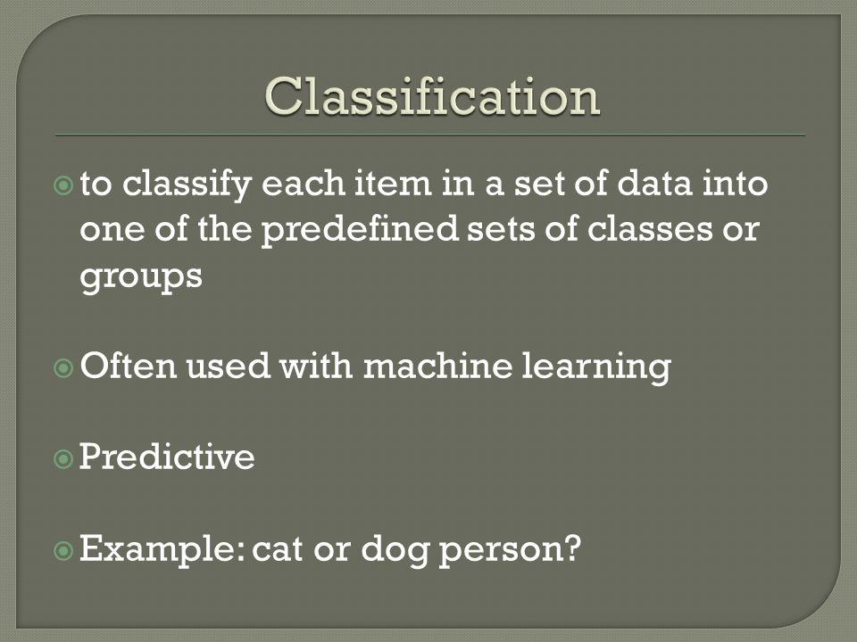  to classify each item in a set of data into one of the predefined sets of classes or groups  Often used with machine learning  Predictive  Exampl