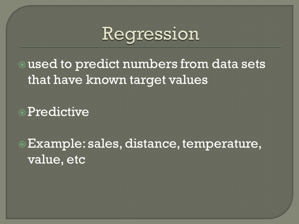  used to predict numbers from data sets that have known target values  Predictive  Example: sales, distance, temperature, value, etc