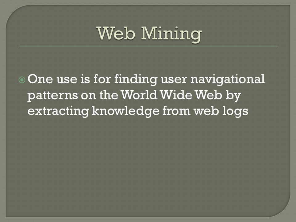  One use is for finding user navigational patterns on the World Wide Web by extracting knowledge from web logs