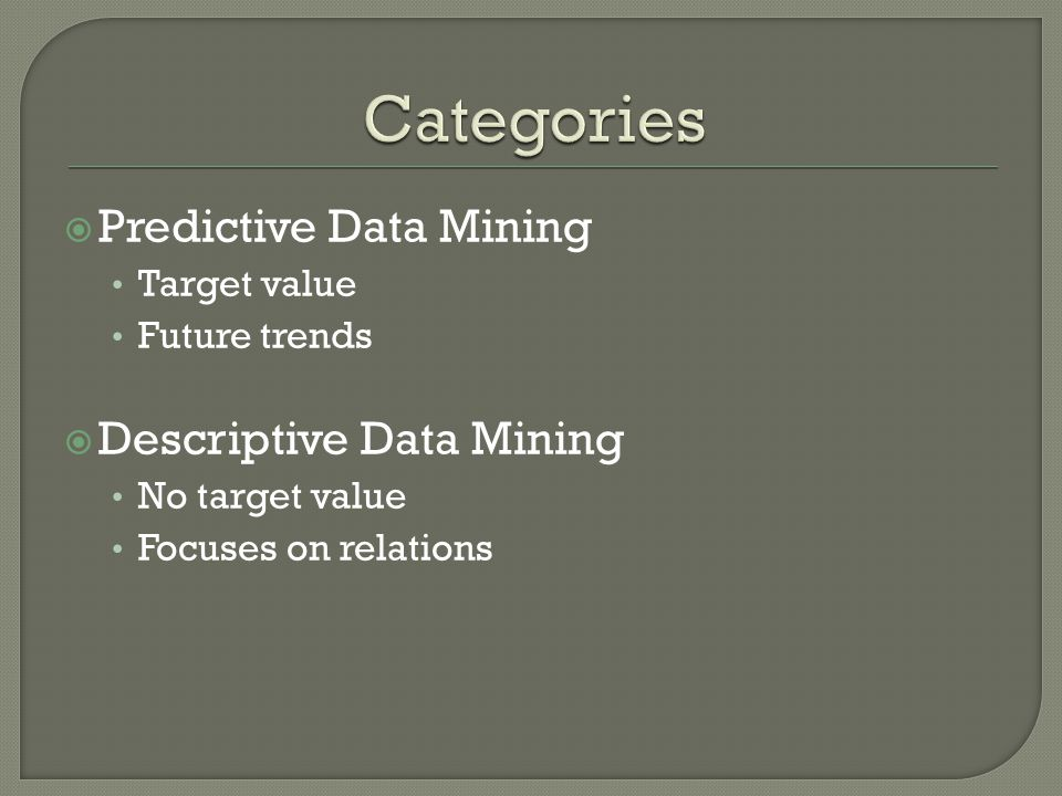  Predictive Data Mining Target value Future trends  Descriptive Data Mining No target value Focuses on relations