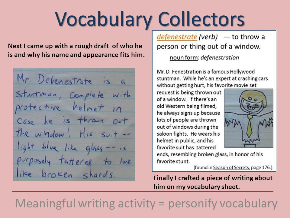 Vocabulary Collectors Meaningful writing activity = personify vocabulary Next I came up with a rough draft of who he is and why his name and appearance fits him.