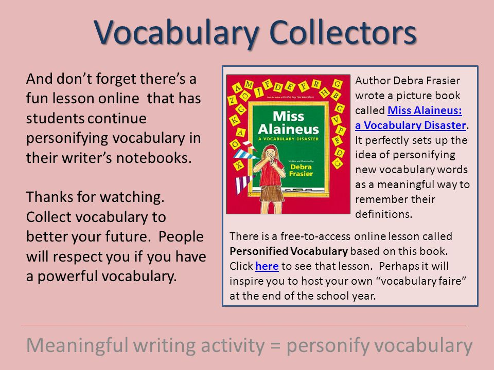 Vocabulary Collectors Meaningful writing activity = personify vocabulary Author Debra Frasier wrote a picture book called Miss Alaineus: a Vocabulary Disaster.Miss Alaineus: a Vocabulary Disaster It perfectly sets up the idea of personifying new vocabulary words as a meaningful way to remember their definitions.