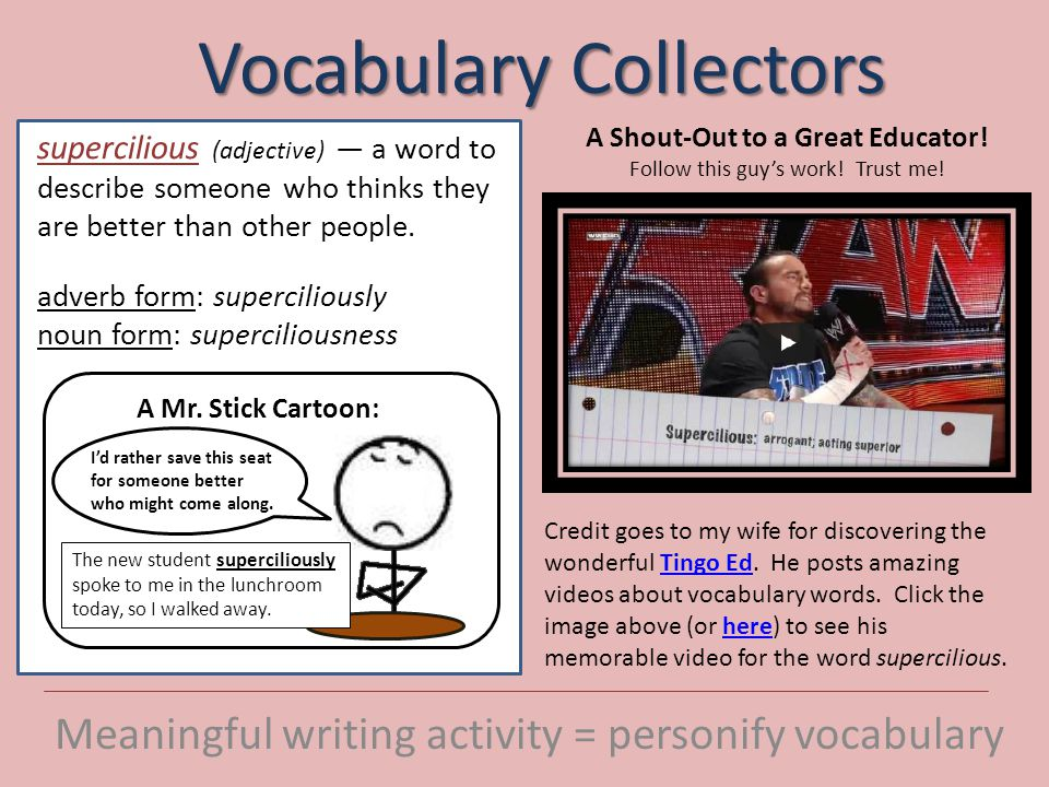Vocabulary Collectors Meaningful writing activity = personify vocabulary One of your weekly vocabulary options is to imagine one of your vocabulary words as a person—with a personality, a job, an outfit, a way looking at life.