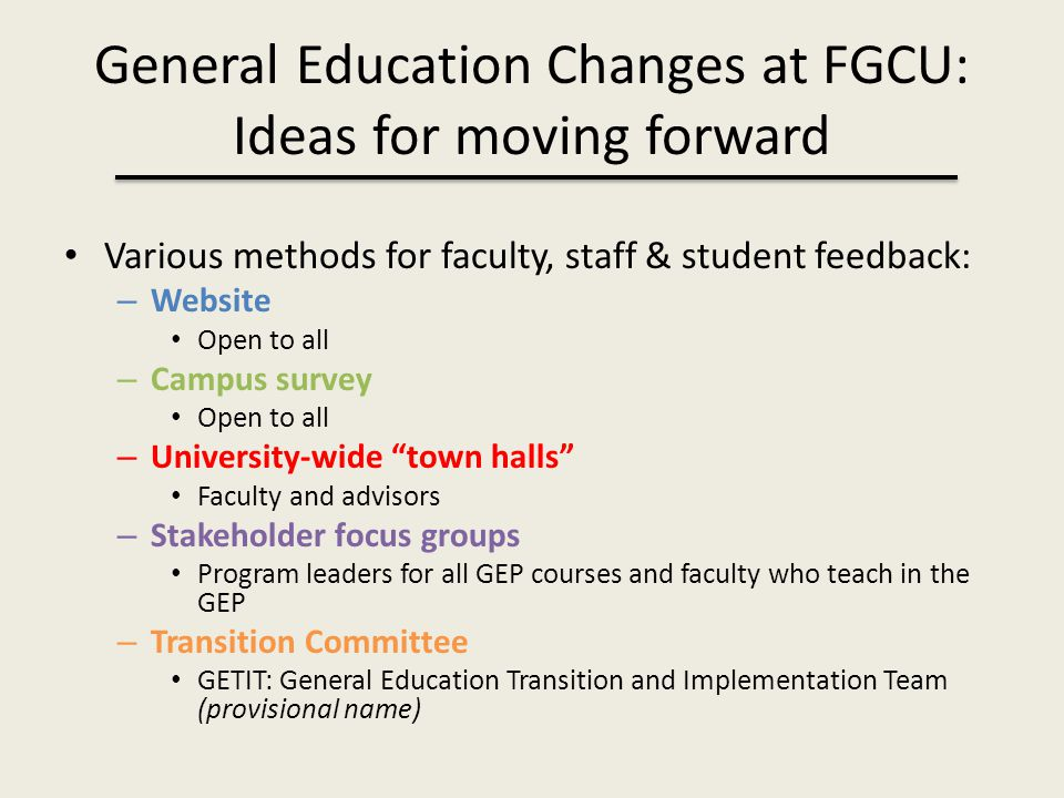 General Education Changes at FGCU: Ideas for moving forward Various methods for faculty, staff & student feedback: – Website Open to all – Campus surv