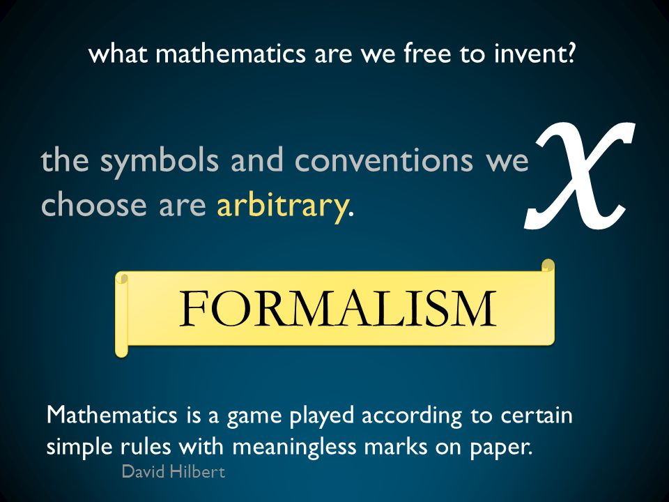 what mathematics are we free to invent? the symbols and conventions we choose are arbitrary. FORMALISM Mathematics is a game played according to certa