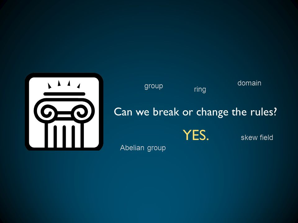 Can we break or change the rules? YES. group ring domain skew field Abelian group