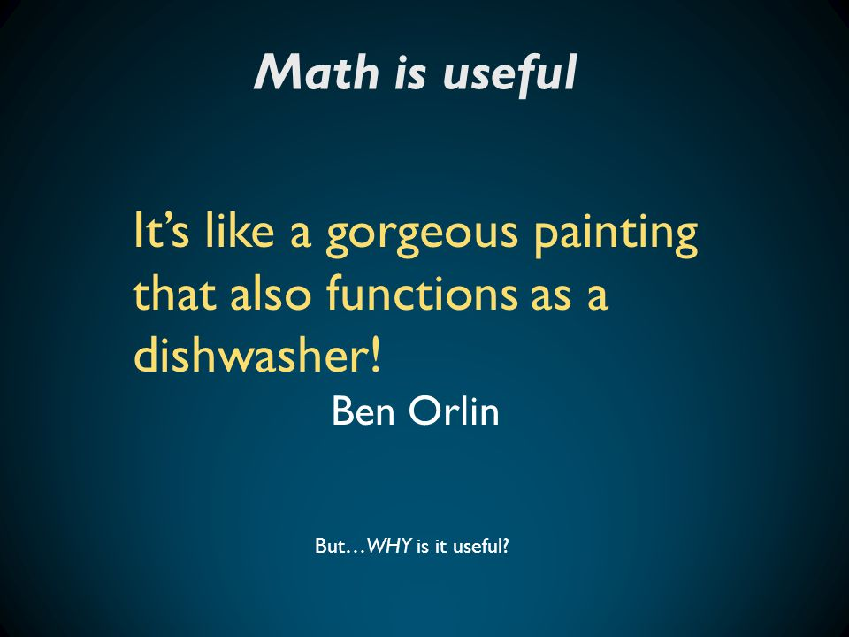 Math is useful But…WHY is it useful? It's like a gorgeous painting that also functions as a dishwasher! Ben Orlin