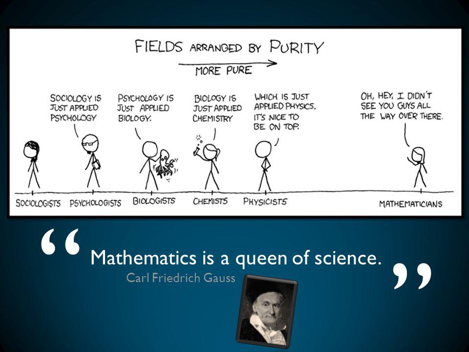 Mathematics is a queen of science. Carl Friedrich Gauss