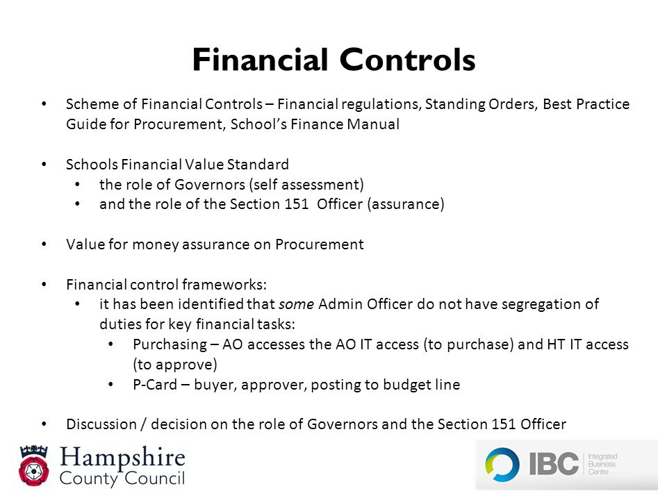Financial Controls Scheme of Financial Controls – Financial regulations, Standing Orders, Best Practice Guide for Procurement, School's Finance Manual Schools Financial Value Standard the role of Governors (self assessment) and the role of the Section 151 Officer (assurance) Value for money assurance on Procurement Financial control frameworks: it has been identified that some Admin Officer do not have segregation of duties for key financial tasks: Purchasing – AO accesses the AO IT access (to purchase) and HT IT access (to approve) P-Card – buyer, approver, posting to budget line Discussion / decision on the role of Governors and the Section 151 Officer