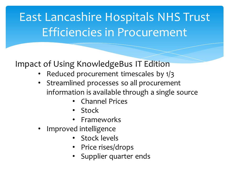 East Lancashire Hospitals NHS Trust Efficiencies in Procurement Impact of Using KnowledgeBus IT Edition Reduced procurement timescales by 1/3 Streamlined processes so all procurement information is available through a single source Channel Prices Stock Frameworks Improved intelligence Stock levels Price rises/drops Supplier quarter ends