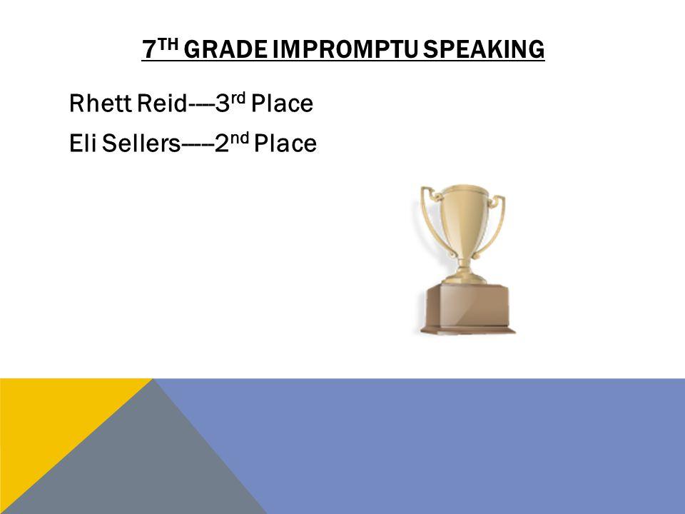 7 TH GRADE IMPROMPTU SPEAKING Rhett Reid----3 rd Place Eli Sellers-----2 nd Place