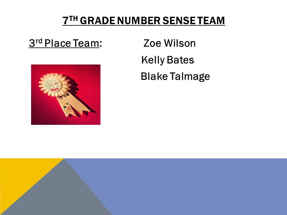 7 TH GRADE NUMBER SENSE TEAM 3 rd Place Team:Zoe Wilson Kelly Bates Blake Talmage