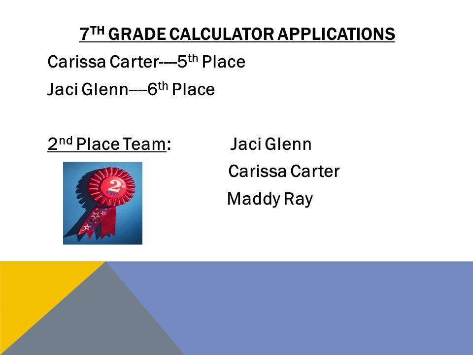 7 TH GRADE CALCULATOR APPLICATIONS Carissa Carter----5 th Place Jaci Glenn----6 th Place 2 nd Place Team: Jaci Glenn Carissa Carter Maddy Ray