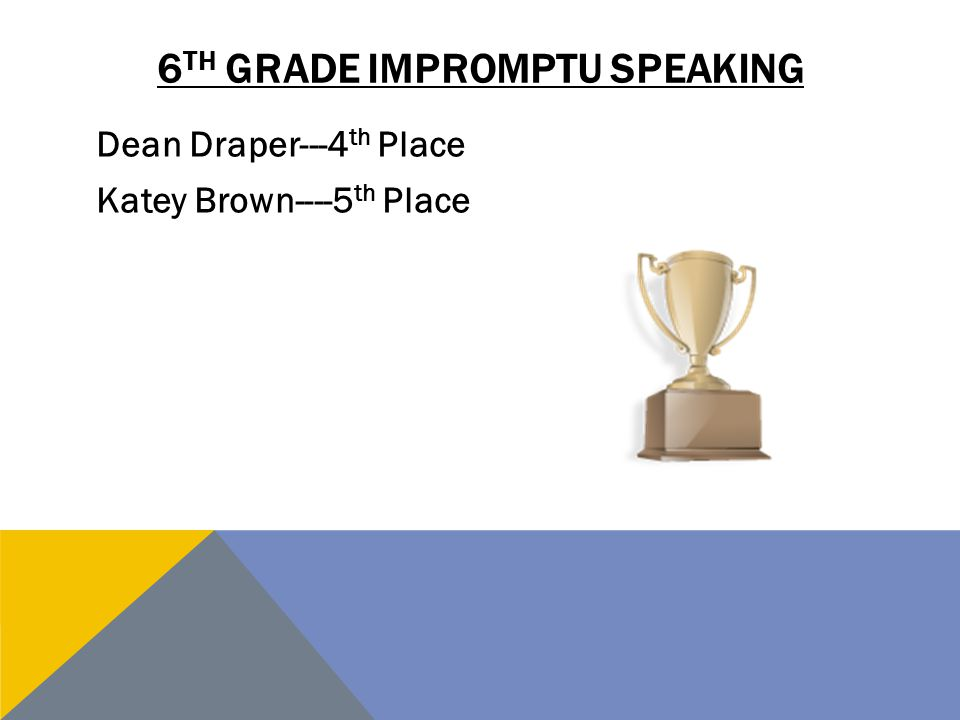6 TH GRADE IMPROMPTU SPEAKING Dean Draper---4 th Place Katey Brown----5 th Place