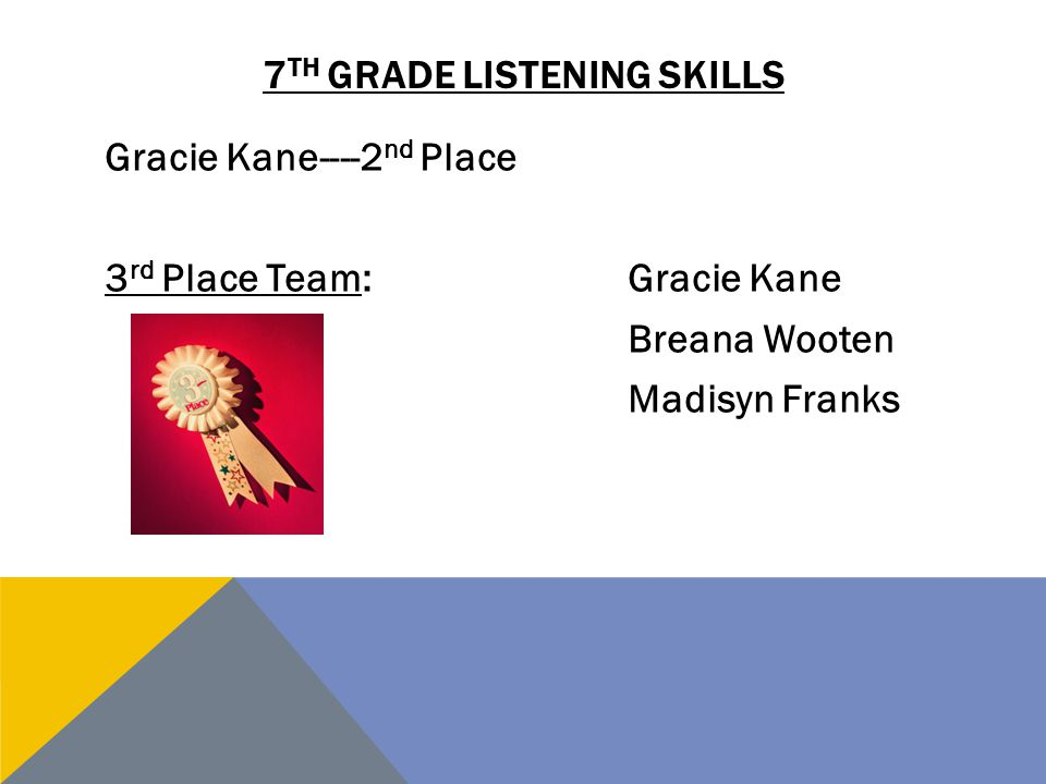 7 TH GRADE LISTENING SKILLS Gracie Kane----2 nd Place 3 rd Place Team:Gracie Kane Breana Wooten Madisyn Franks