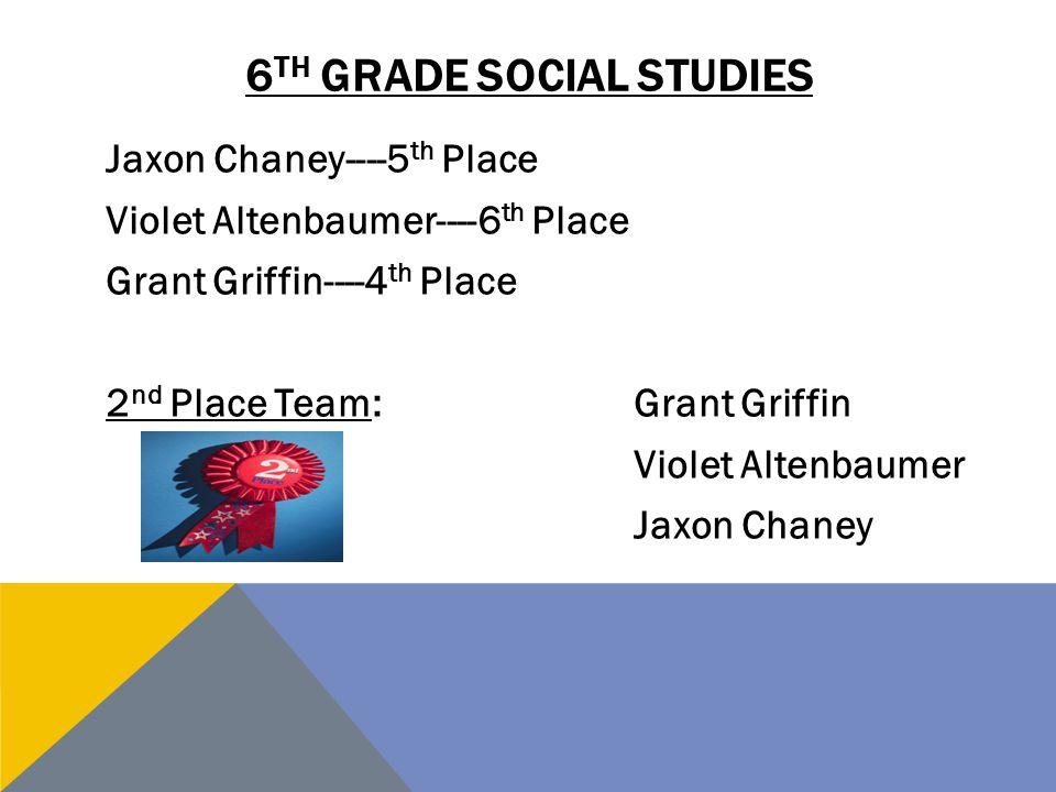 6 TH GRADE SOCIAL STUDIES Jaxon Chaney----5 th Place Violet Altenbaumer----6 th Place Grant Griffin----4 th Place 2 nd Place Team:Grant Griffin Violet