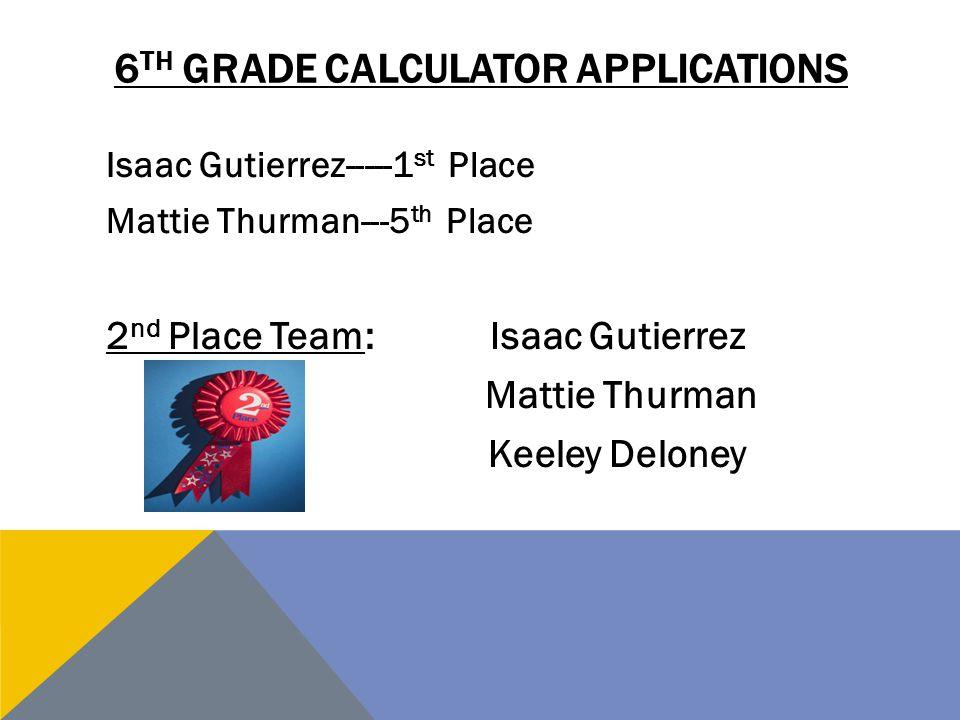 6 TH GRADE CALCULATOR APPLICATIONS Isaac Gutierrez-----1 st Place Mattie Thurman---5 th Place 2 nd Place Team:Isaac Gutierrez Mattie Thurman Keeley De