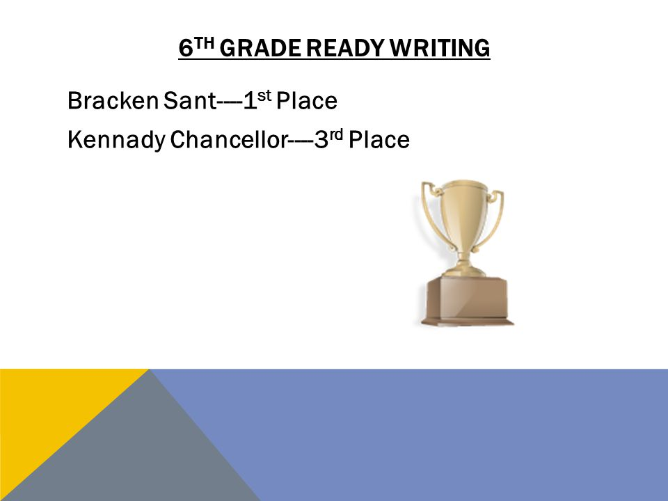 6 TH GRADE READY WRITING Bracken Sant----1 st Place Kennady Chancellor----3 rd Place