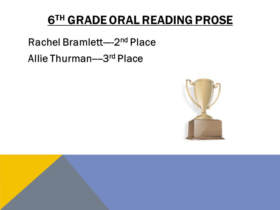 6 TH GRADE ORAL READING PROSE Rachel Bramlett----2 nd Place Allie Thurman----3 rd Place